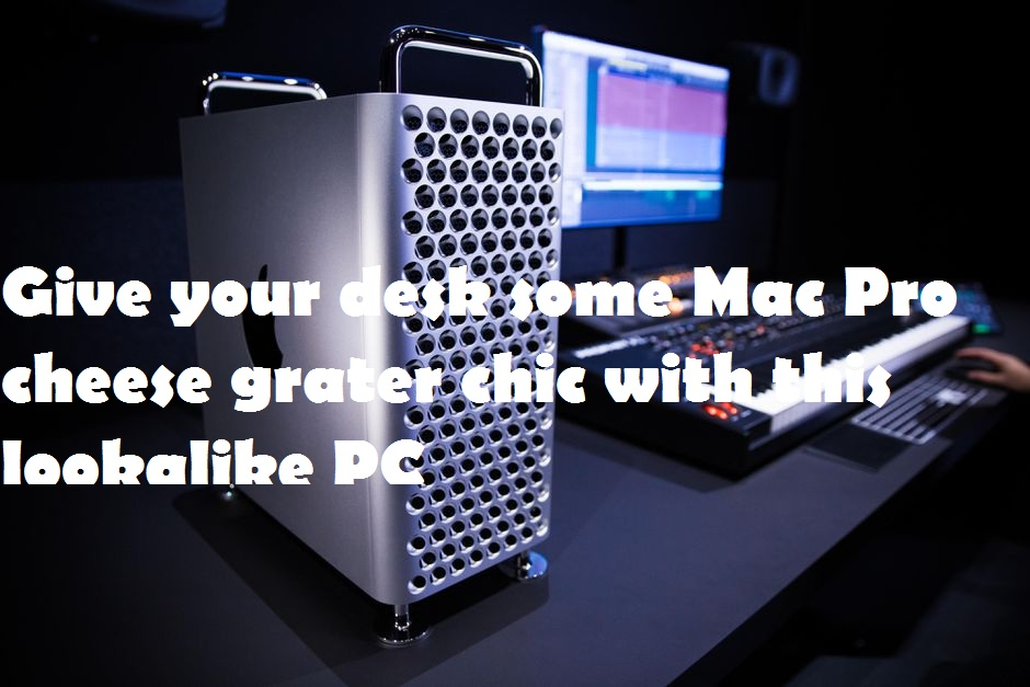 Give your desk some Mac Pro cheese grater chic with this lookalike PC